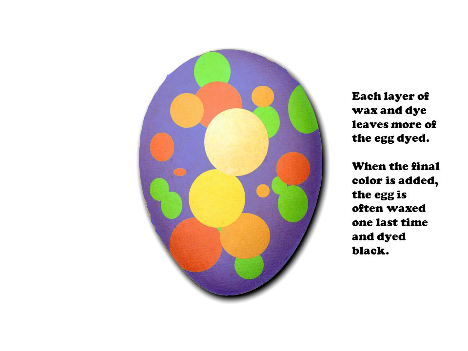 Each layer of wax and dye leaves more of the egg dyed. When the final color is added, the egg is often waxed one last time and dyed black.