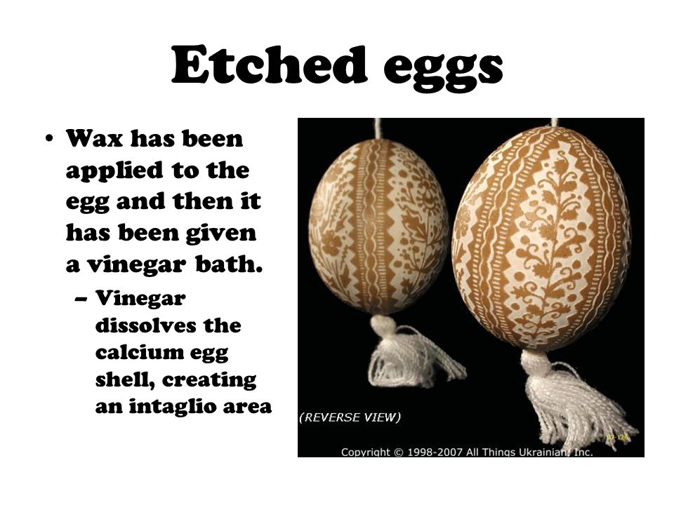 Etched eggs Wax has been applied to the egg and then it has been given a vinegar bath. –Vinegar dissolves the calcium egg shell, creating an intaglio