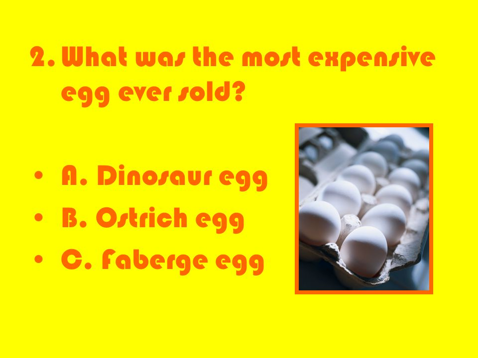 2.What was the most expensive egg ever sold? A. Dinosaur egg B. Ostrich egg C. Faberge egg