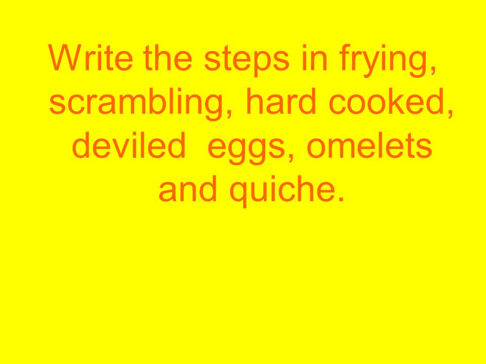 Write the steps in frying, scrambling, hard cooked, deviled eggs, omelets and quiche.
