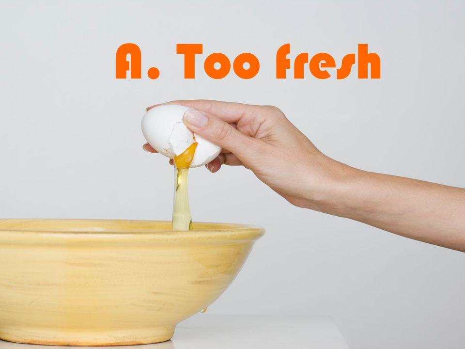 A. Too fresh