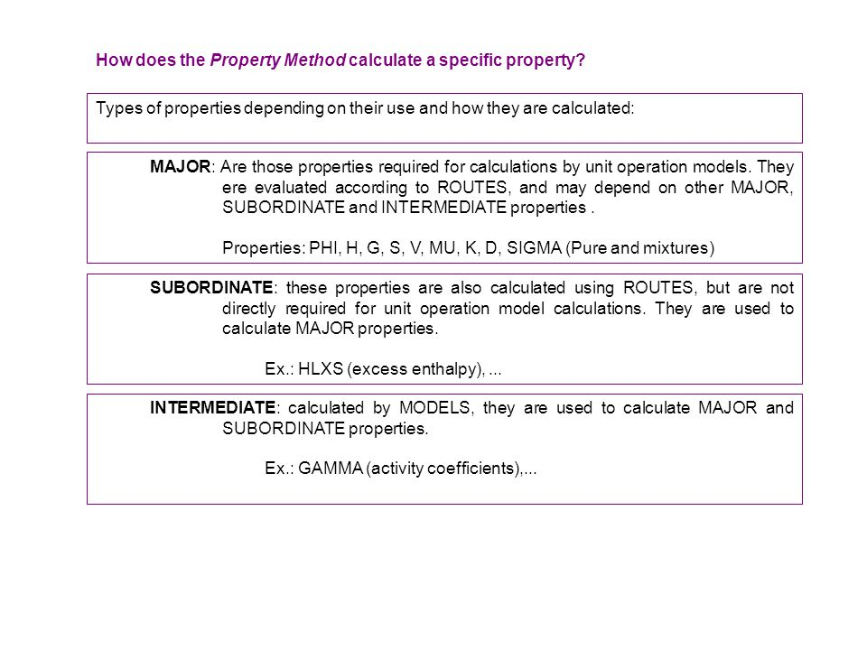Types of properties depending on their use and how they are calculated: MAJOR: Are those properties required for calculations by unit operation models
