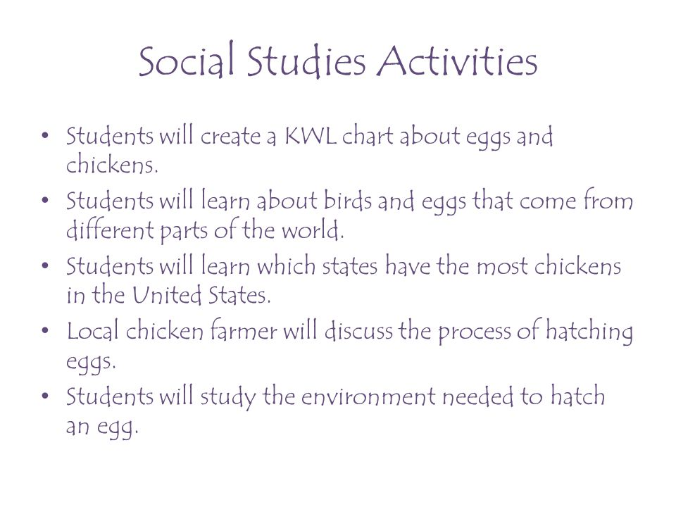 Social Studies Activities Students will create a KWL chart about eggs and chickens. Students will learn about birds and eggs that come from different