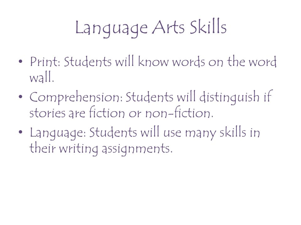 Language Arts Skills Print: Students will know words on the word wall. Comprehension: Students will distinguish if stories are fiction or non-fiction.