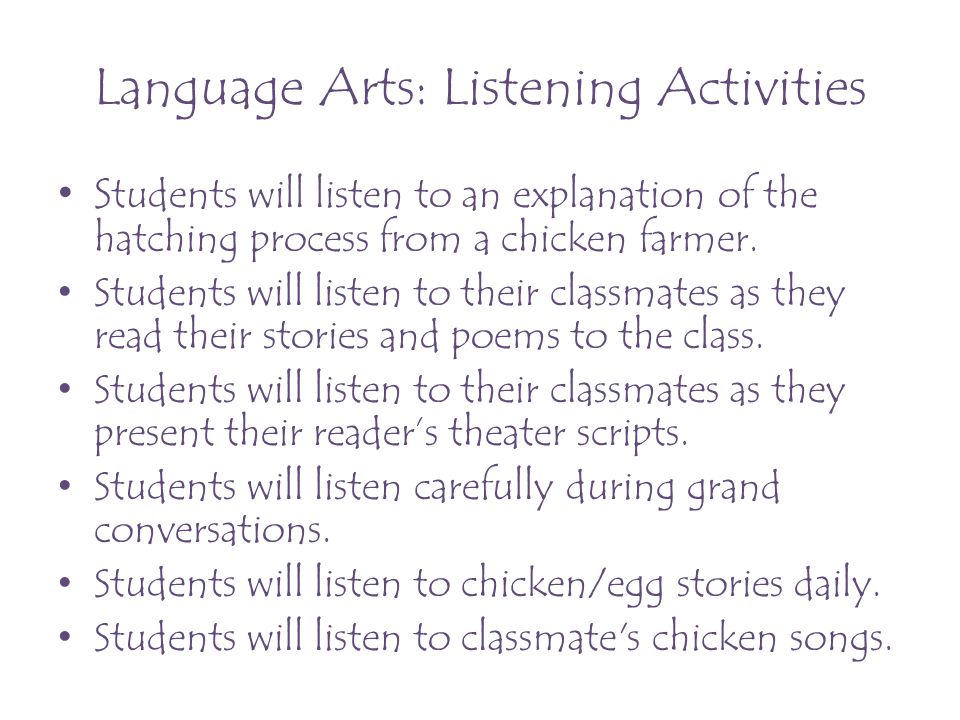 Language Arts: Listening Activities S tudents will listen to an explanation of the hatching process from a chicken farmer. Students will listen to the