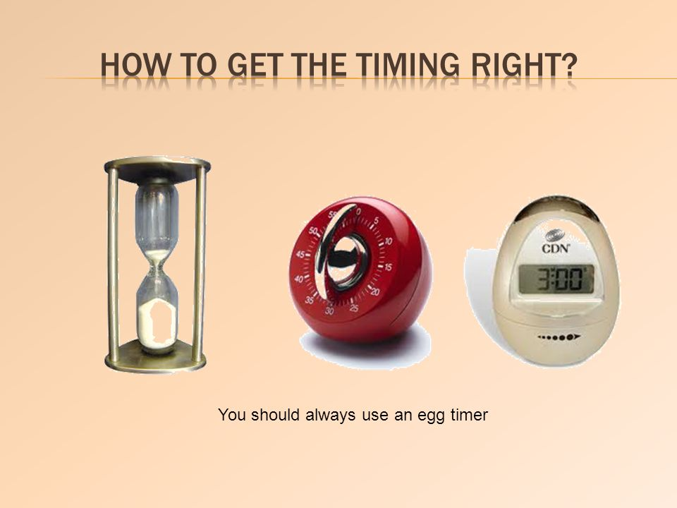 You should always use an egg timer