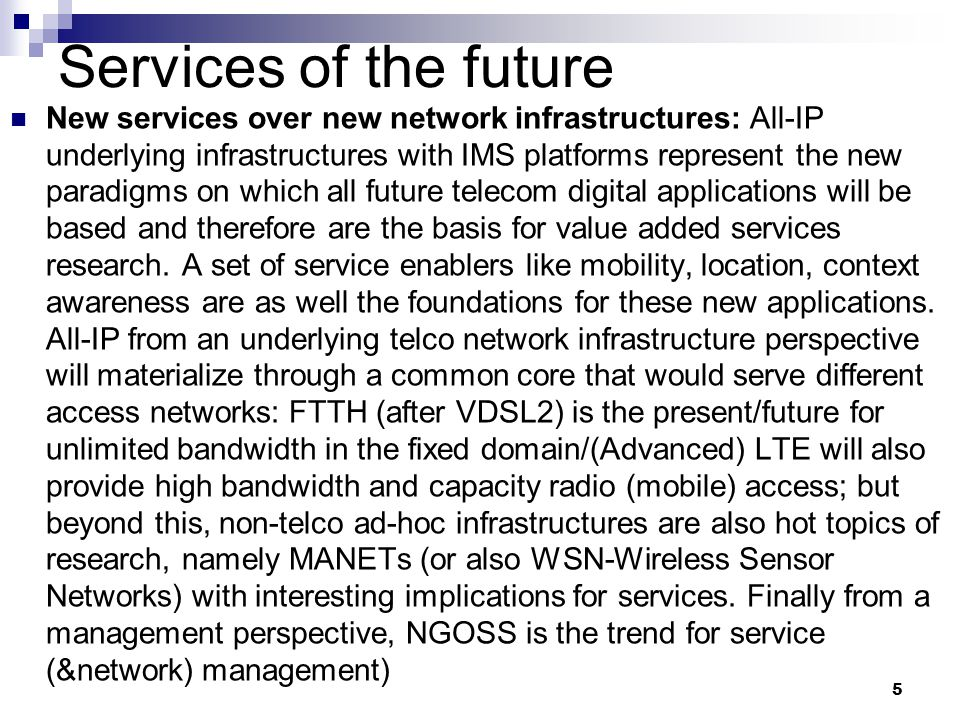 5 Services of the future New services over new network infrastructures: All-IP underlying infrastructures with IMS platforms represent the new paradig