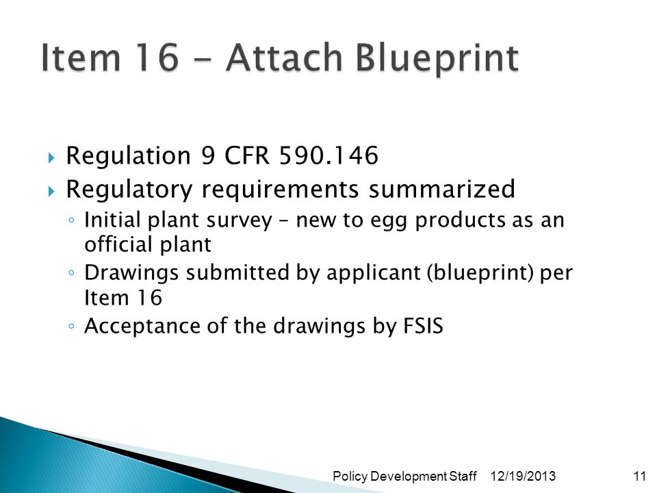 Regulation 9 CFR 590.146 Regulatory requirements summarized Initial plant survey – new to egg products as an official plant Drawings submitted by applicant (blueprint) per Item 16 Acceptance of the drawings by FSIS 12/19/2013Policy Development Staff11