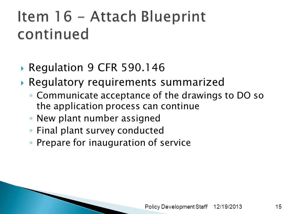 Regulation 9 CFR 590.146 Regulatory requirements summarized Communicate acceptance of the drawings to DO so the application process can continue New plant number assigned Final plant survey conducted Prepare for inauguration of service 12/19/2013Policy Development Staff15