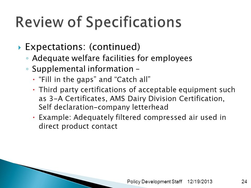 Expectations: (continued) Adequate welfare facilities for employees Supplemental information – Fill in the gaps and Catch all Third party certifications of acceptable equipment such as 3-A Certificates, AMS Dairy Division Certification, Self declaration-company letterhead Example: Adequately filtered compressed air used in direct product contact 12/19/2013Policy Development Staff24