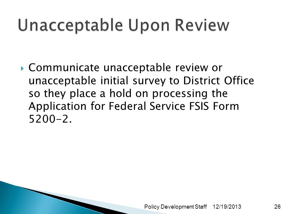 Communicate unacceptable review or unacceptable initial survey to District Office so they place a hold on processing the Application for Federal Service FSIS Form 5200-2.