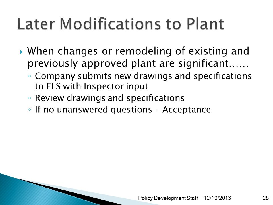 When changes or remodeling of existing and previously approved plant are significant…… Company submits new drawings and specifications to FLS with Inspector input Review drawings and specifications If no unanswered questions - Acceptance 12/19/2013Policy Development Staff28