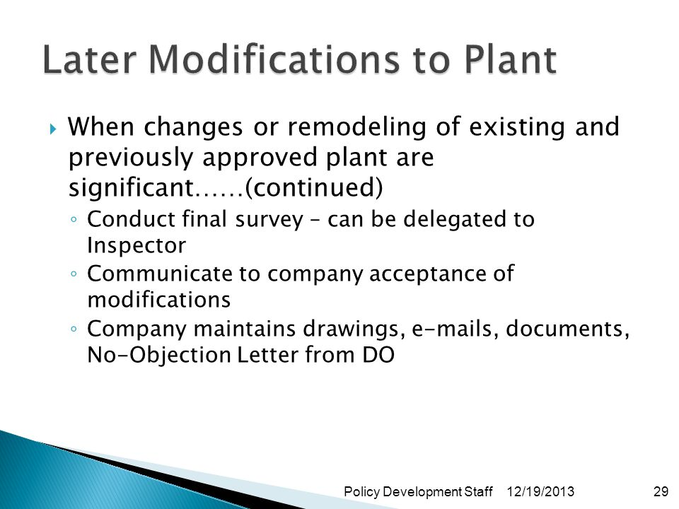 When changes or remodeling of existing and previously approved plant are significant……(continued) Conduct final survey – can be delegated to Inspector Communicate to company acceptance of modifications Company maintains drawings, e-mails, documents, No-Objection Letter from DO 12/19/2013Policy Development Staff29