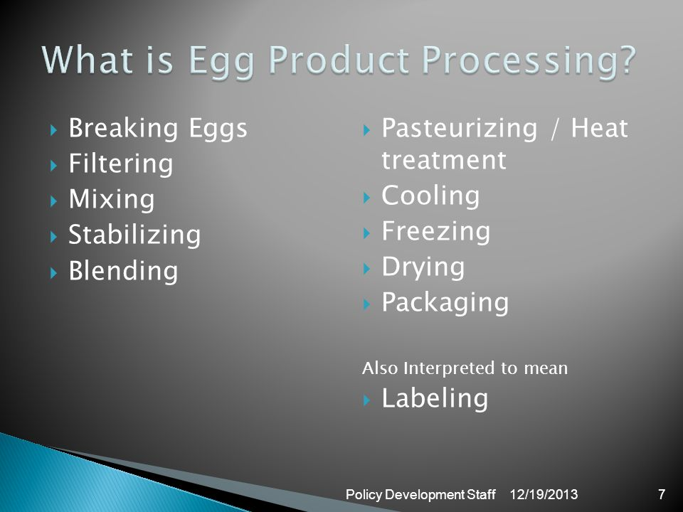 Breaking Eggs Filtering Mixing Stabilizing Blending Pasteurizing / Heat treatment Cooling Freezing Drying Packaging Also Interpreted to mean Labeling 12/19/2013Policy Development Staff7