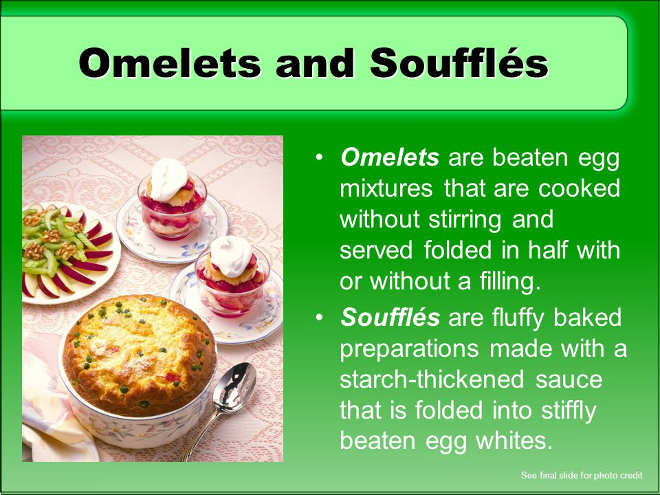 Omelets and Soufflés Omelets are beaten egg mixtures that are cooked without stirring and served folded in half with or without a filling. Soufflés ar
