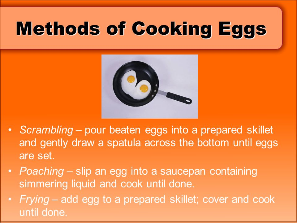 Methods of Cooking Eggs Scrambling – pour beaten eggs into a prepared skillet and gently draw a spatula across the bottom until eggs are set. Poaching