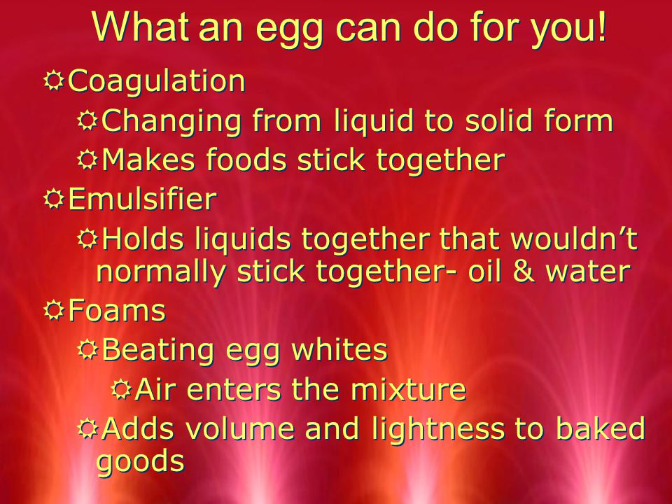 What an egg can do for you! RCoagulation RChanging from liquid to solid form RMakes foods stick together REmulsifier RHolds liquids together that woul