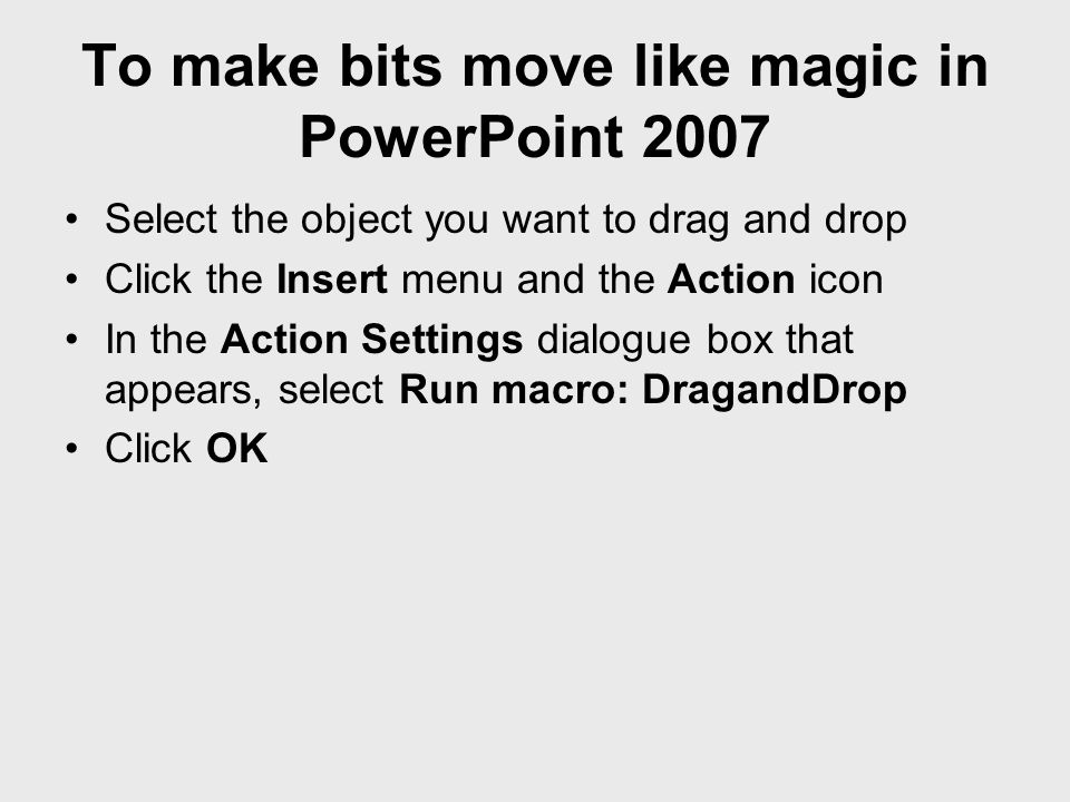 To make bits move like magic in PowerPoint 2007 Select the object you want to drag and drop Click the Insert menu and the Action icon In the Action Se