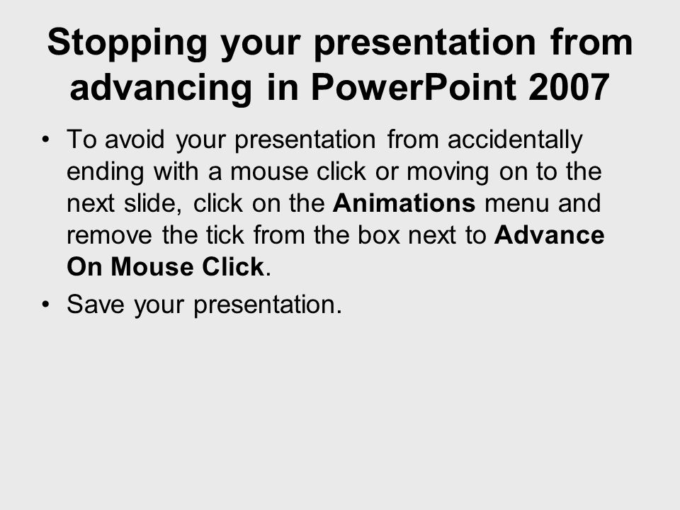 Stopping your presentation from advancing in PowerPoint 2007 To avoid your presentation from accidentally ending with a mouse click or moving on to th