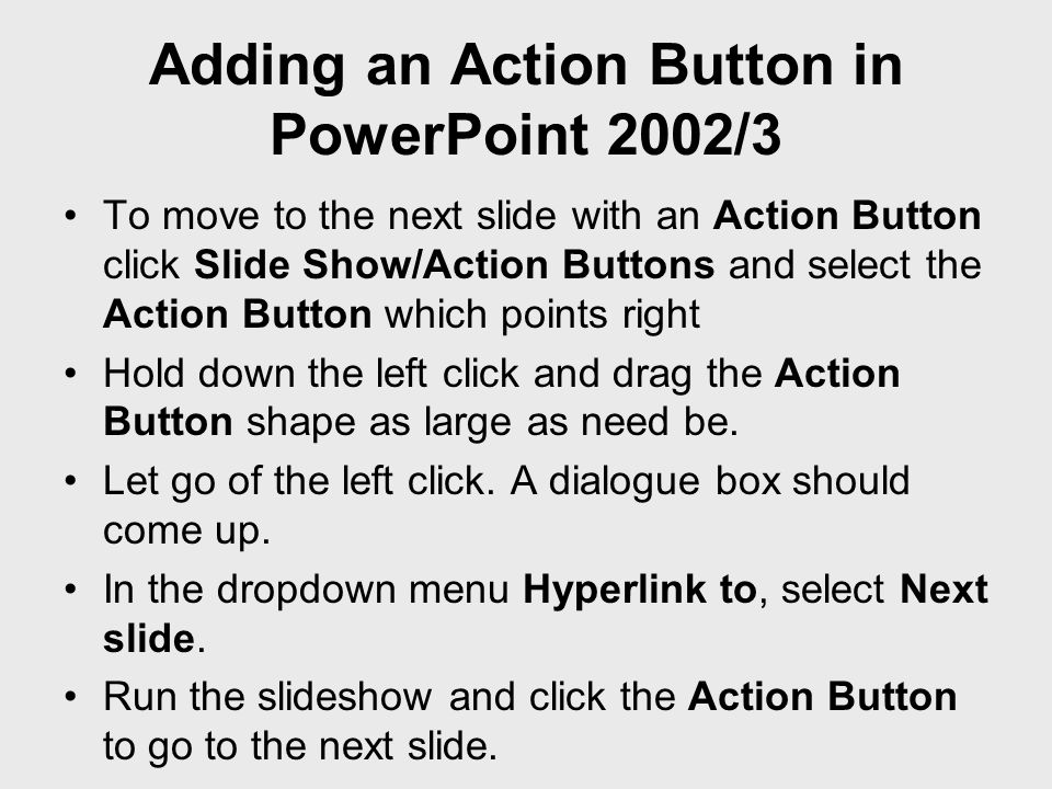 Adding an Action Button in PowerPoint 2002/3 To move to the next slide with an Action Button click Slide Show/Action Buttons and select the Action But