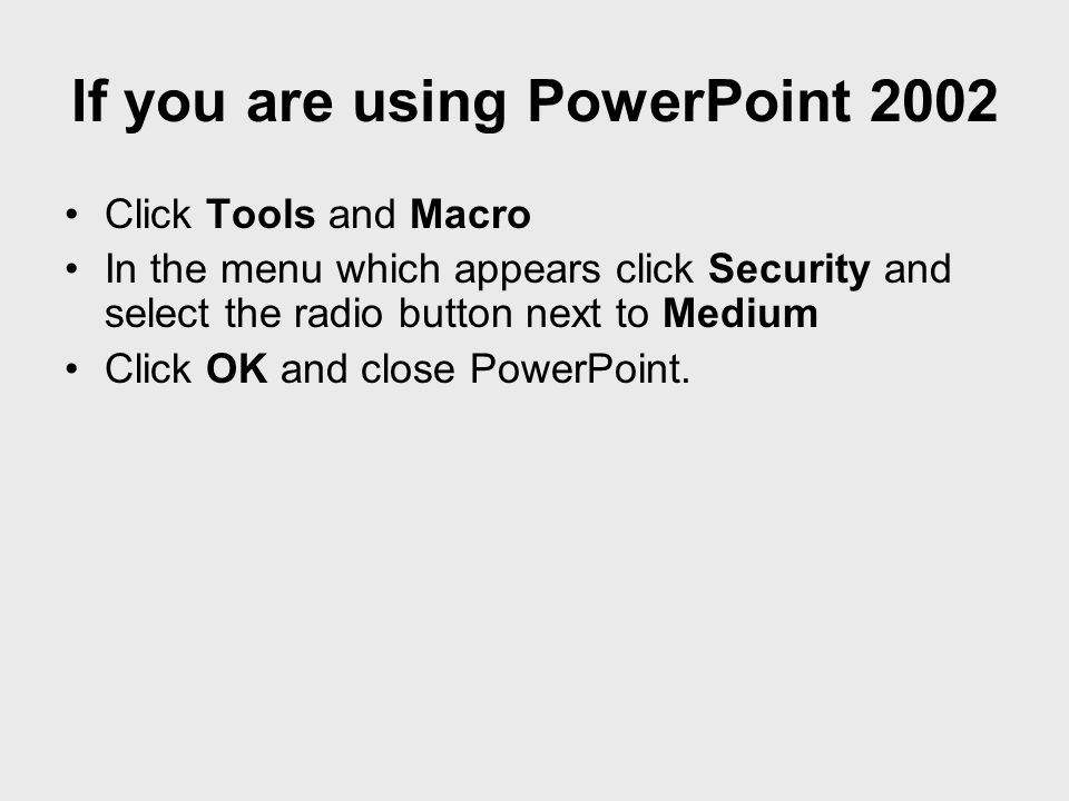 Click Tools and Options In the Options window that appears, click the Security Tab and the Macro Security button Click the Security tab and select the radio button next to Medium Click OK and close PowerPoint If you are using PowerPoint 2003