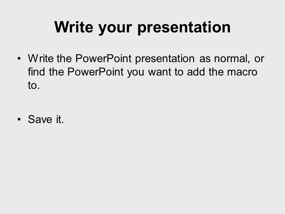 Write the PowerPoint presentation as normal, or find the PowerPoint you want to add the macro to. Save it. Write your presentation