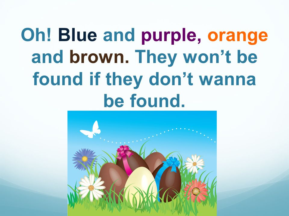 Oh! Blue and purple, orange and brown. They wont be found if they dont wanna be found.