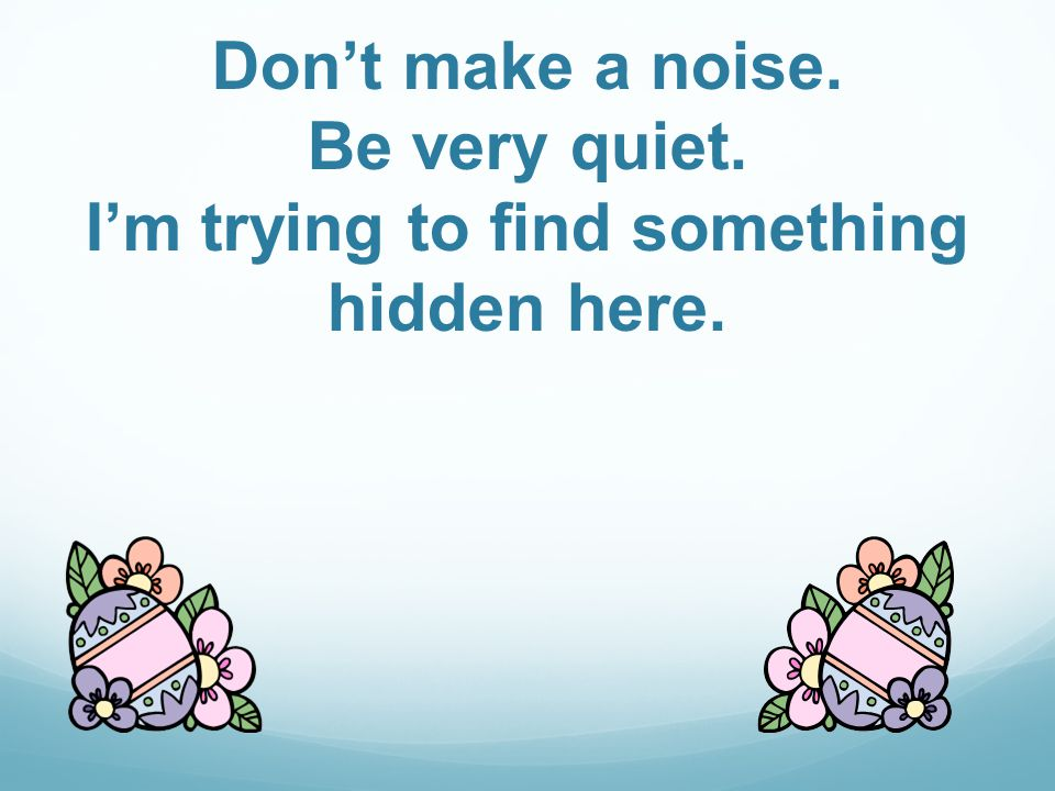 Dont make a noise. Be very quiet. Im trying to find something hidden here.