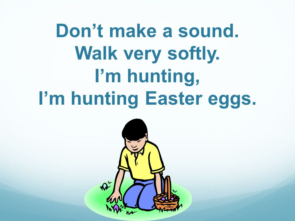 Dont make a sound. Walk very softly. Im hunting, Im hunting Easter eggs.