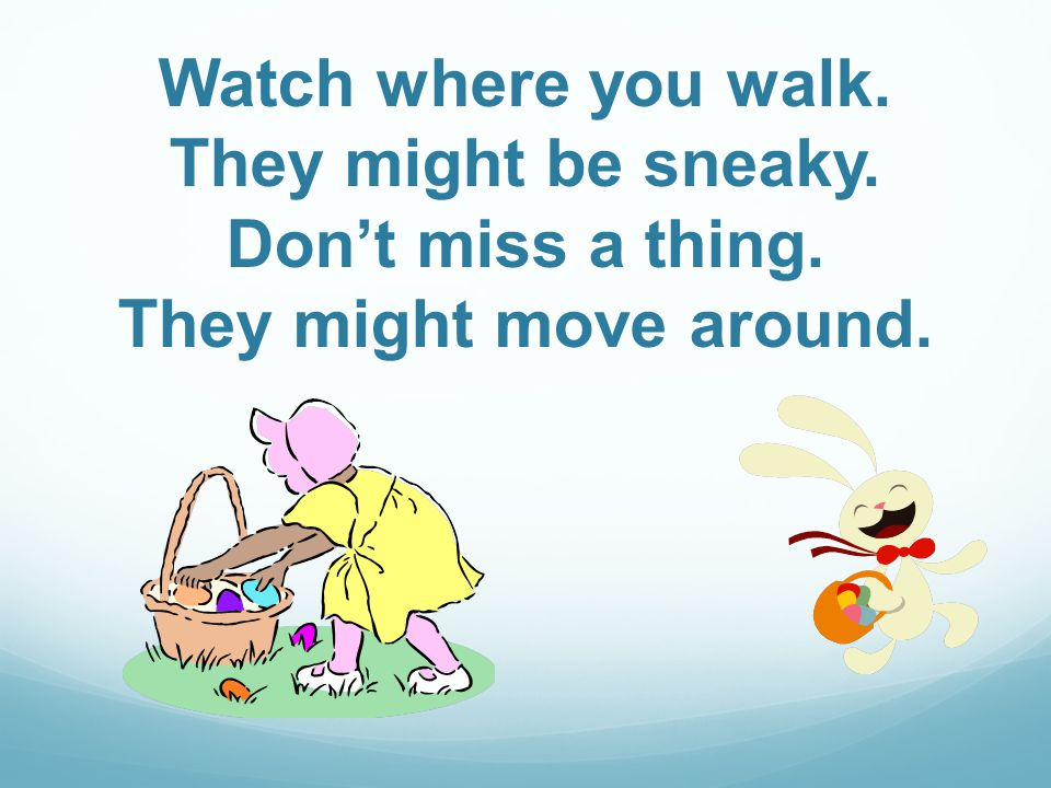 Watch where you walk. They might be sneaky. Dont miss a thing. They might move around.