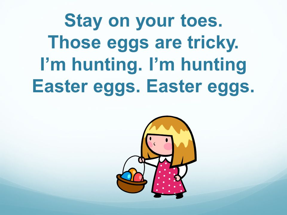 Stay on your toes. Those eggs are tricky. Im hunting. Im hunting Easter eggs. Easter eggs.