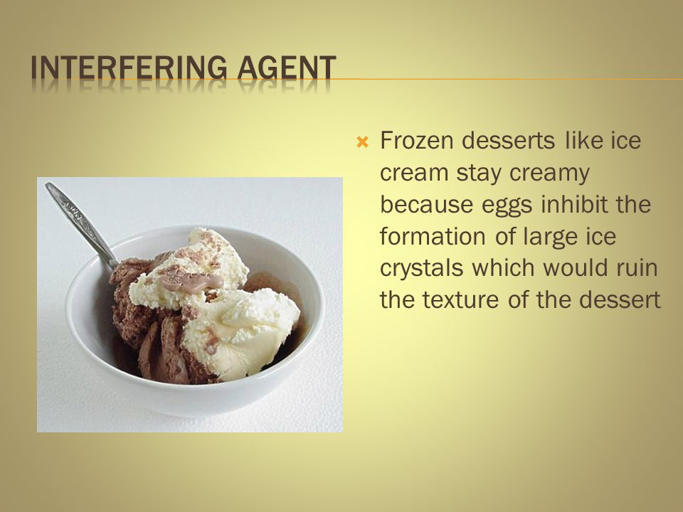 Frozen desserts like ice cream stay creamy because eggs inhibit the formation of large ice crystals which would ruin the texture of the dessert