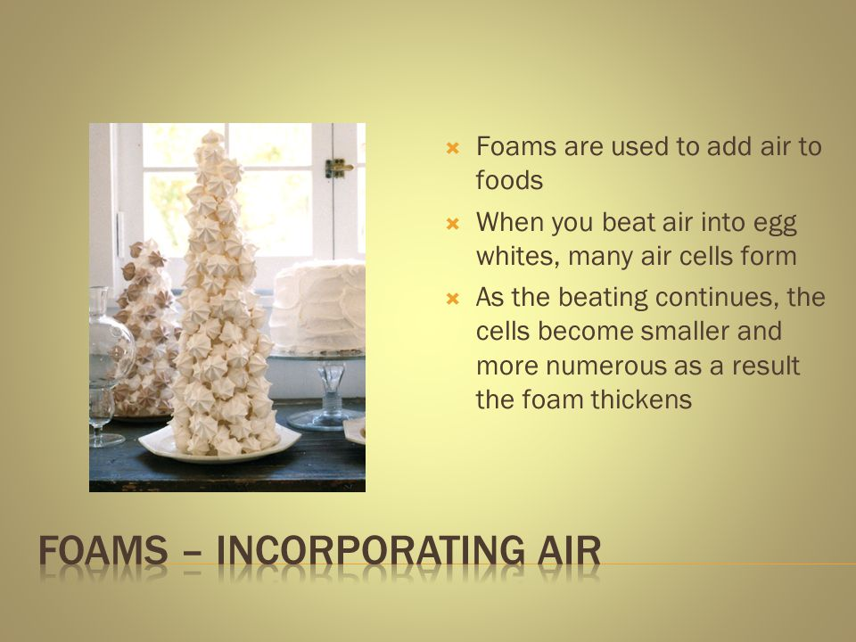 Foams are used to add air to foods When you beat air into egg whites, many air cells form As the beating continues, the cells become smaller and more