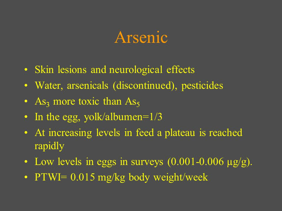 Arsenic Skin lesions and neurological effects Water, arsenicals (discontinued), pesticides As 3 more toxic than As 5 In the egg, yolk/albumen=1/3 At increasing levels in feed a plateau is reached rapidly Low levels in eggs in surveys (0.001-0.006 µg/g).