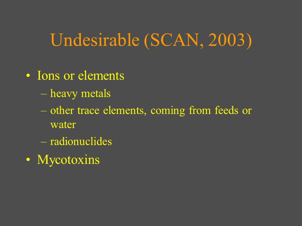 Undesirable (SCAN, 2003) Ions or elements –heavy metals –other trace elements, coming from feeds or water –radionuclides Mycotoxins