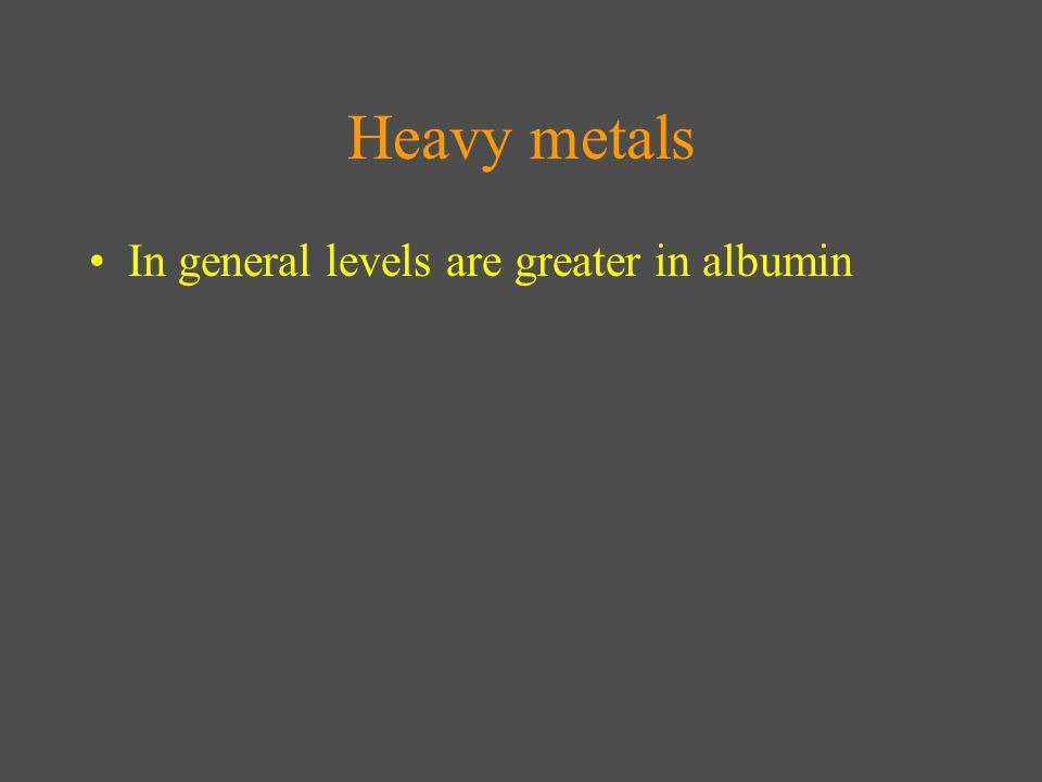 Heavy metals In general levels are greater in albumin