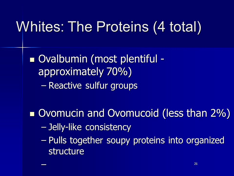 21 Whites: The Proteins (4 total) Ovalbumin (most plentiful - approximately 70%) Ovalbumin (most plentiful - approximately 70%) –Reactive sulfur groups Ovomucin and Ovomucoid (less than 2%) Ovomucin and Ovomucoid (less than 2%) –Jelly-like consistency –Pulls together soupy proteins into organized structure –