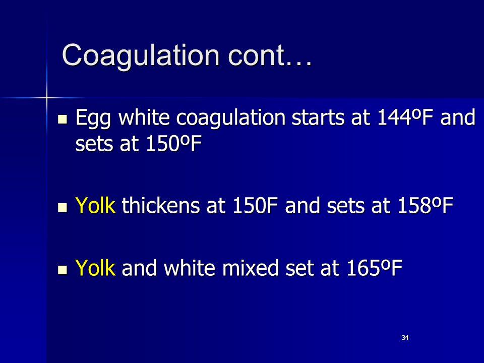 34 Coagulation cont… Egg white coagulation starts at 144ºF and sets at 150ºF Egg white coagulation starts at 144ºF and sets at 150ºF Yolk thickens at 150F and sets at 158ºF Yolk thickens at 150F and sets at 158ºF Yolk and white mixed set at 165ºF Yolk and white mixed set at 165ºF