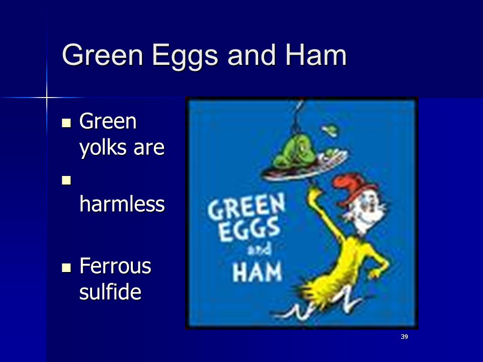 39 Green Eggs and Ham Green yolks are Green yolks are harmless harmless Ferrous sulfide Ferrous sulfide