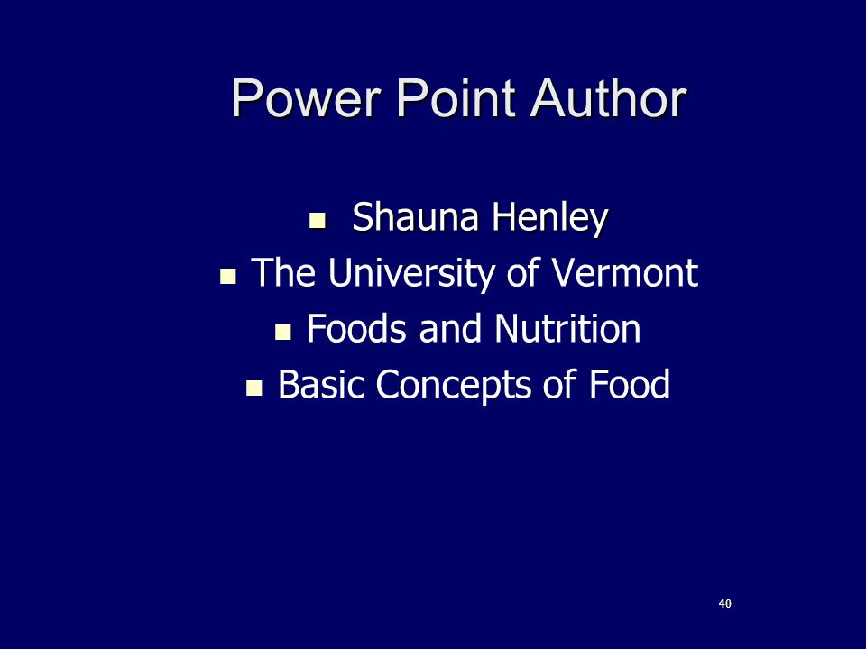 40 Power Point Author Shauna Henley Shauna Henley The University of Vermont Foods and Nutrition Basic Concepts of Food