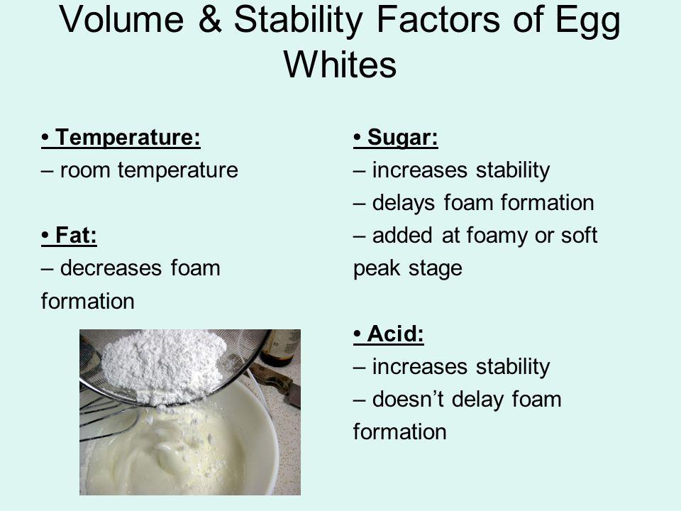Volume & Stability Factors of Egg Whites Temperature: – room temperature Fat: – decreases foam formation Sugar: – increases stability – delays foam fo