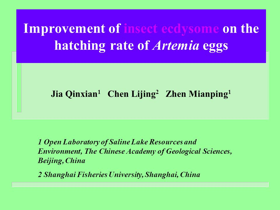 Improvement of insect ecdysome on the hatching rate of Artemia eggs Jia Qinxian 1 Chen Lijing 2 Zhen Mianping 1 1 Open Laboratory of Saline Lake Resources and Environment, The Chinese Academy of Geological Sciences, Beijing, China 2 Shanghai Fisheries University, Shanghai, China