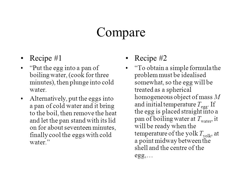 Compare Recipe #1 Put the egg into a pan of boiling water, (cook for three minutes), then plunge into cold water.