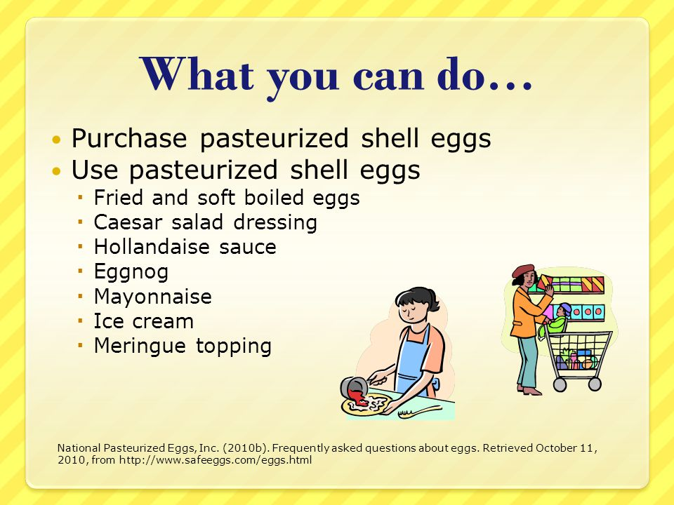 What you can do… Purchase pasteurized shell eggs Use pasteurized shell eggs Fried and soft boiled eggs Caesar salad dressing Hollandaise sauce Eggnog Mayonnaise Ice cream Meringue topping National Pasteurized Eggs, Inc.