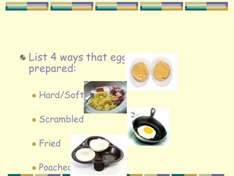 List 4 ways that eggs can be prepared: Hard/Soft Cooked Scrambled Fried Poached