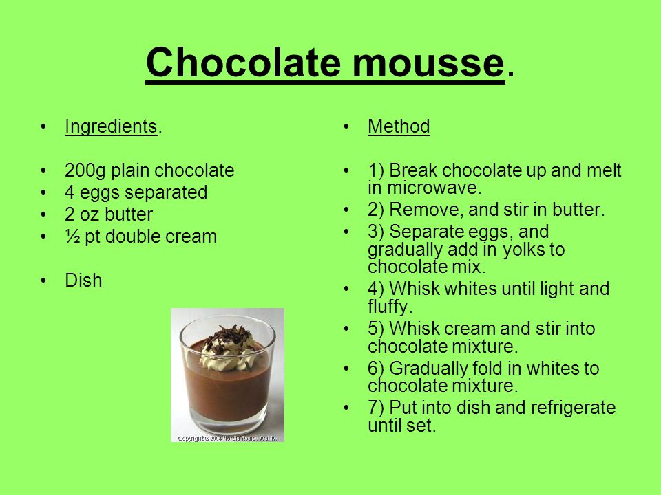 Chocolate mousse. Ingredients. 200g plain chocolate 4 eggs separated 2 oz butter ½ pt double cream Dish Method 1) Break chocolate up and melt in micro