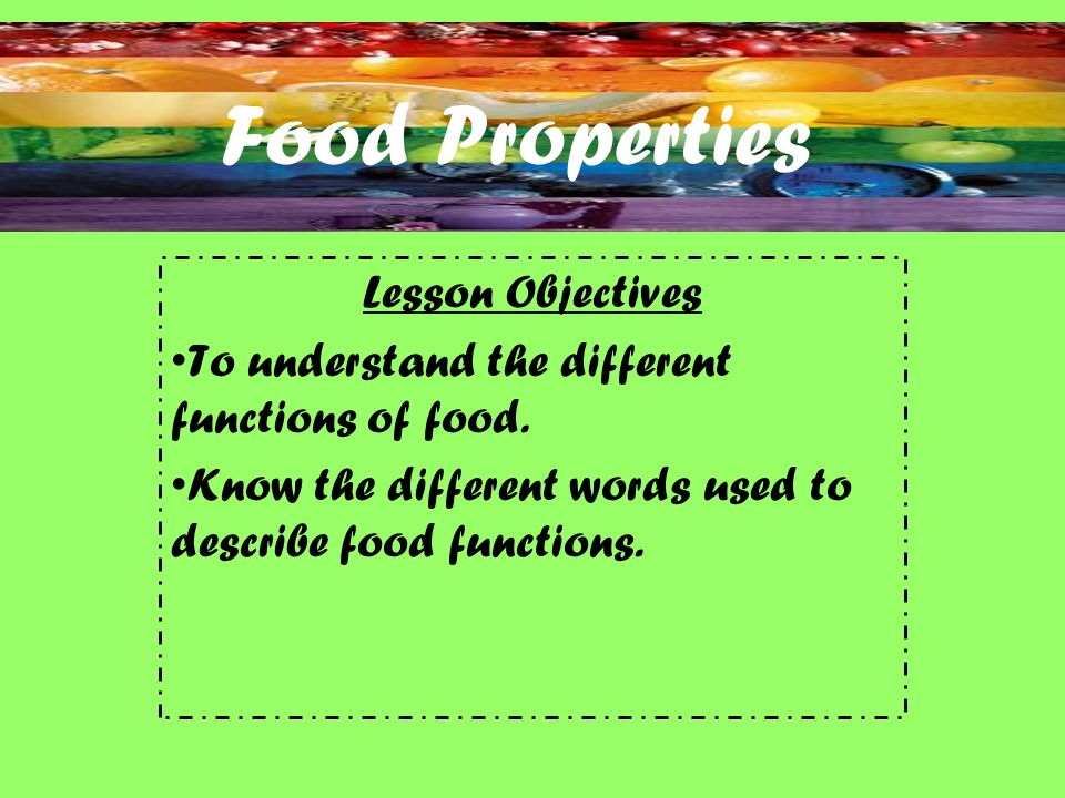 Food Properties Lesson Objectives To understand the different functions of food.