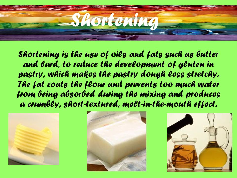 Shortening Shortening is the use of oils and fats such as butter and lard, to reduce the development of gluten in pastry, which makes the pastry dough less stretchy.