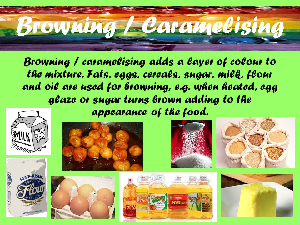 Browning / Caramelising Browning / caramelising adds a layer of colour to the mixture.
