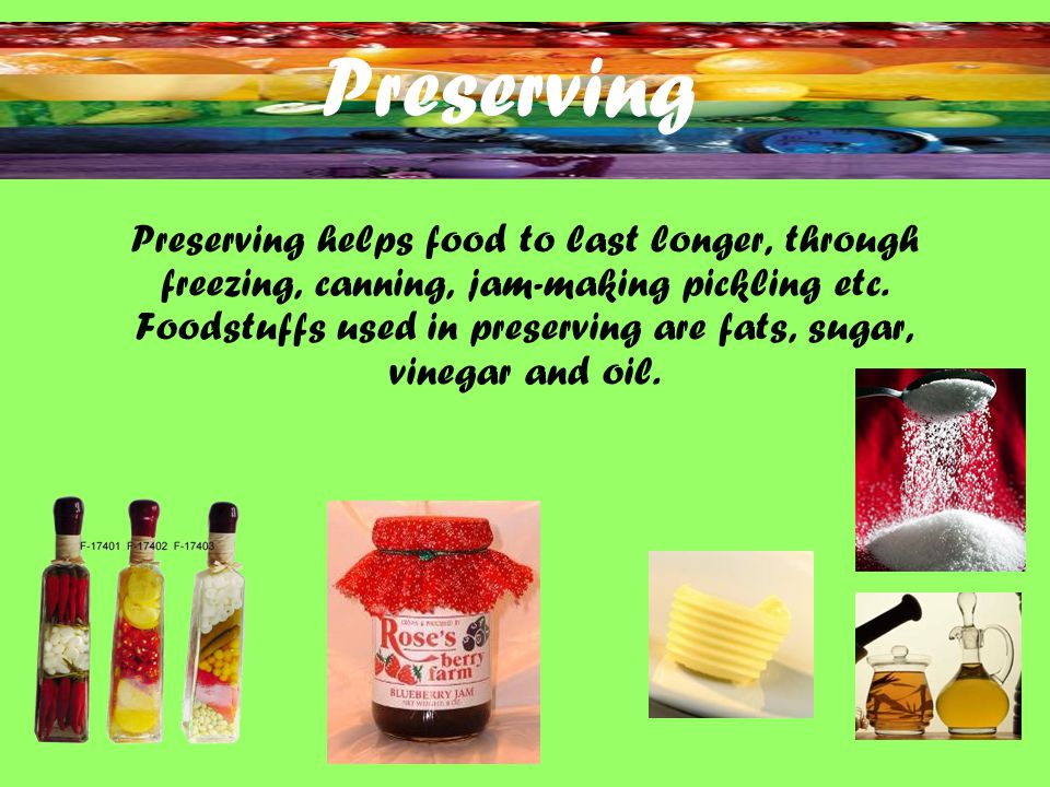 Preserving Preserving helps food to last longer, through freezing, canning, jam-making pickling etc.